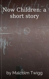 Now Children: a short story by Malcolm Twigg