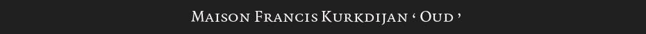 maison francis kurkdijan — OUD