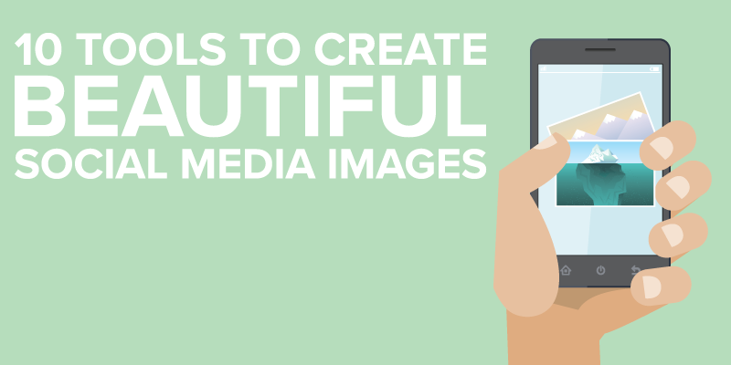 10 Tools To Create Beautiful Social Media Images