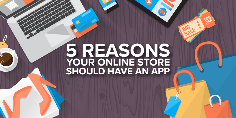 5 Reasons Your Online Store Should Have An App