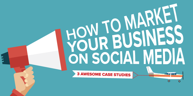 How to Market Your Business on Social Media – 3 Awesome Case Studies