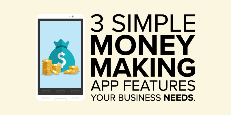 3 Simple Money Making App Features Your Business Needs