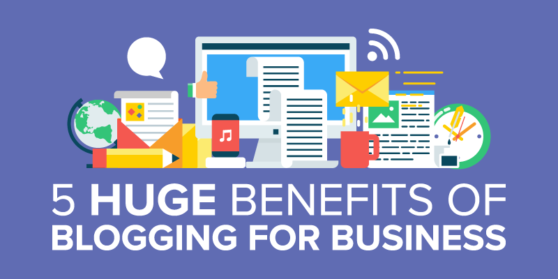 5 HUGE Benefits of Blogging for Business