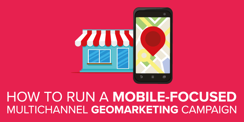How to Run a Mobile-Focused Multichannel Geomarketing Campaign