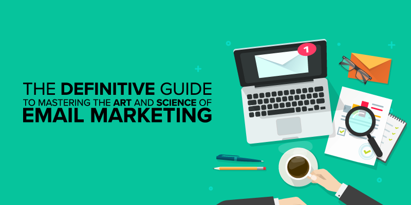 The Definitive Guide to Mastering the Art and Science of Email Marketing
