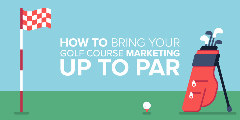Golf Course Marketing: Ideas to Bring Your Marketing Up to Par