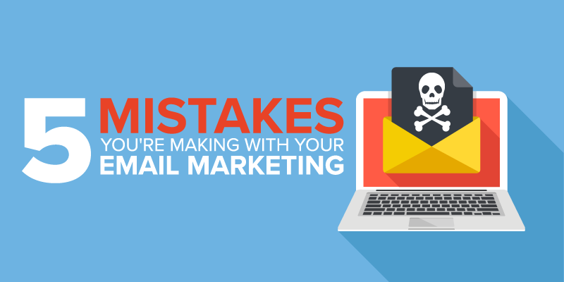 5 Email Marketing Mistakes You Might Be Making