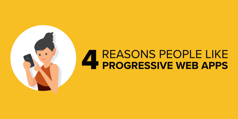 4 Reasons People Like Progressive Web Apps