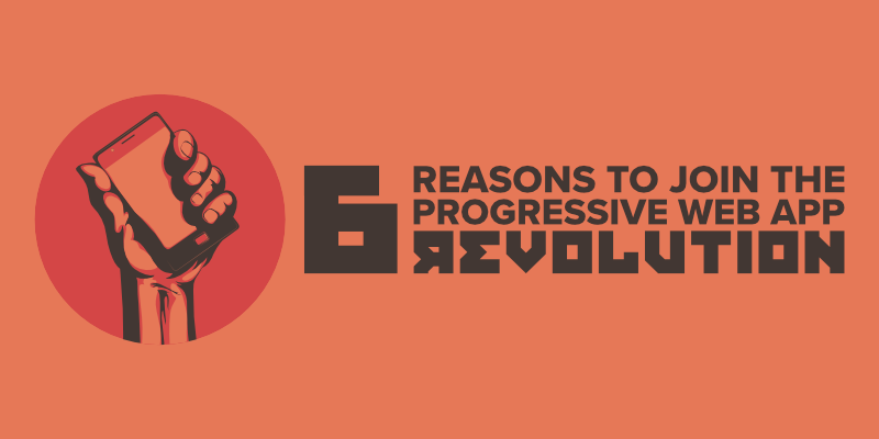 6 Reasons to Join the Progressive Web App Revolution