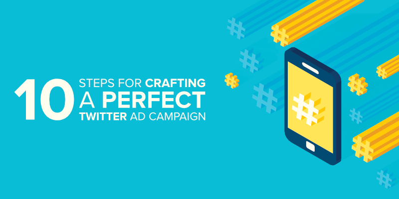 10 Steps for Crafting a Perfect Twitter Ad Campaign