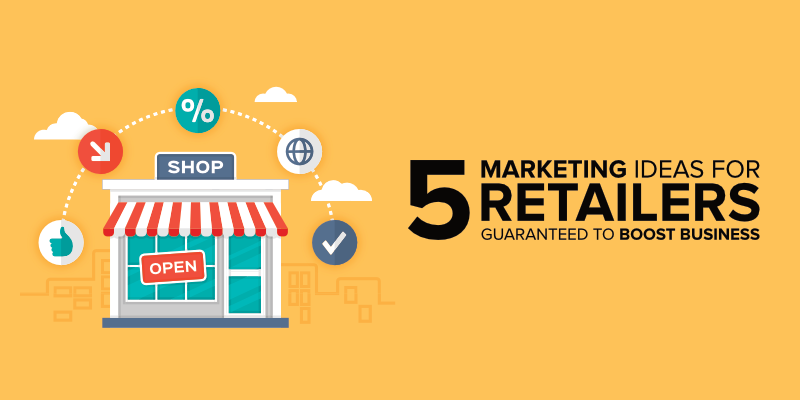 5 Marketing Ideas for Retailers Guaranteed to Boost Business