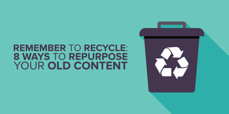 Remember to Recycle – 8 Ways to Repurpose Your Old Content