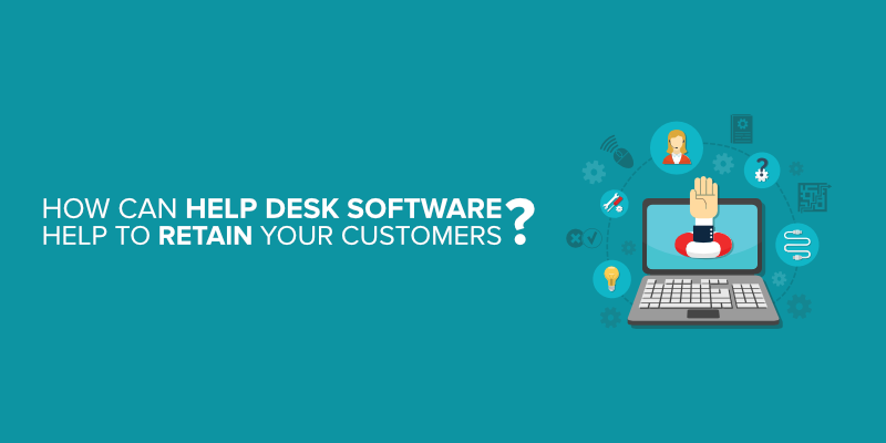 How Can Help Desk Software Help to Retain Your Customers?