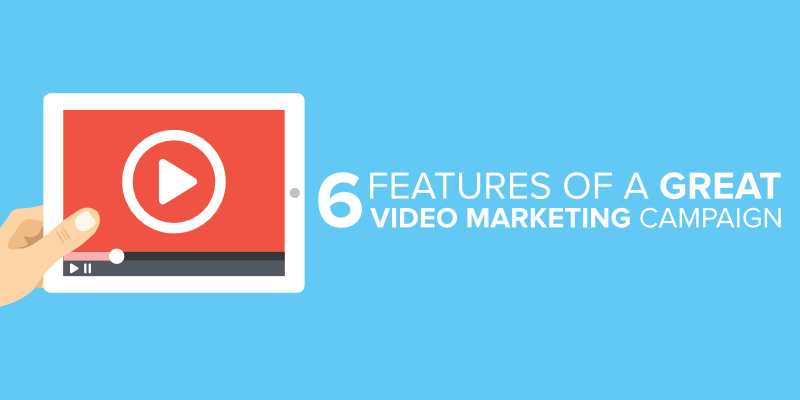 6 Features of a Great Video Marketing Campaign