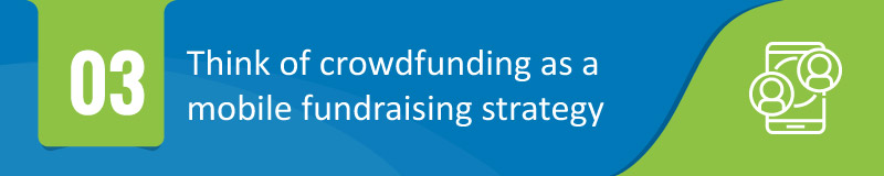 Think of crowdfunding as a mobile fundraising strategy