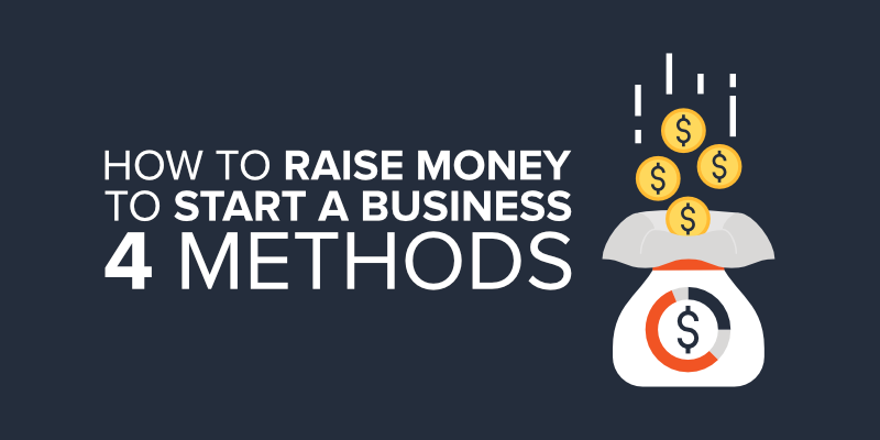 How to Raise Money to Start a Business – 4 Methods