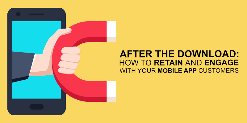 After the Download: How to Retain and Engage With Your Mobile App Customers
