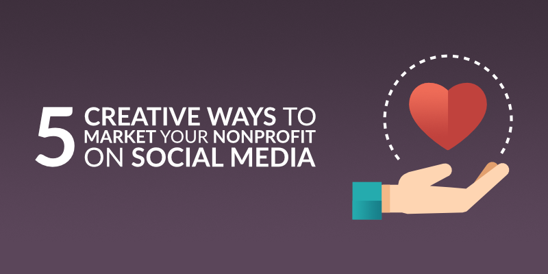 5 Creative Ways to Market Your Nonprofit on Social Media
