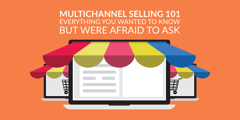 Multichannel Selling 101 – Everything You Wanted to Know But Was Afraid to Ask
