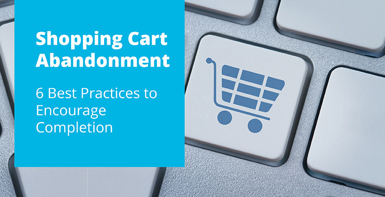 Shopping Cart Abandonment | 6 Best Practices to Encourage Completion
