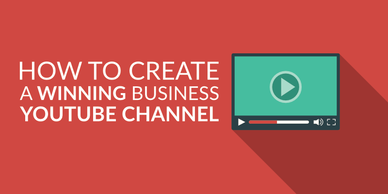 How to Create a Winning Business YouTube Channel