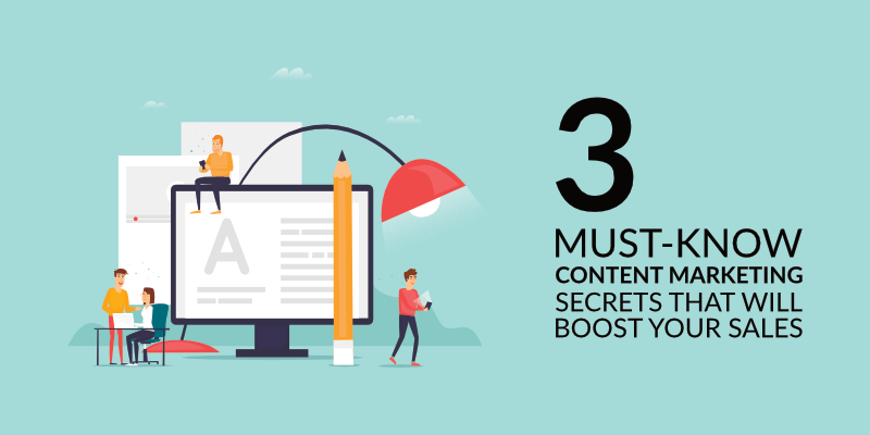3 Must-Know Content Marketing Secrets That Will Boost Your Sales