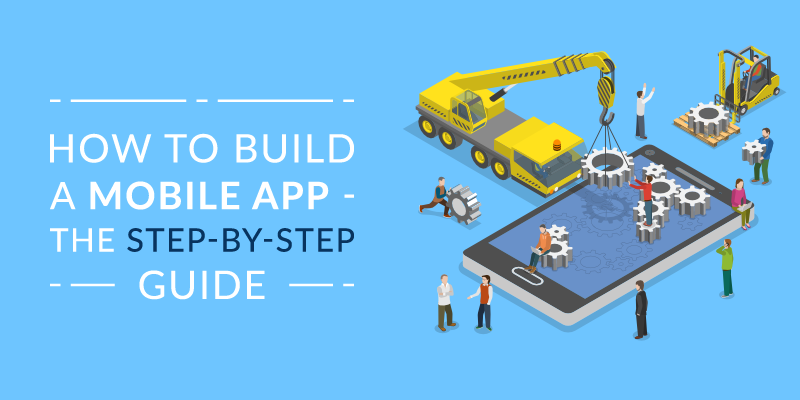 How to Build a Mobile App – The Step-by-Step Guide