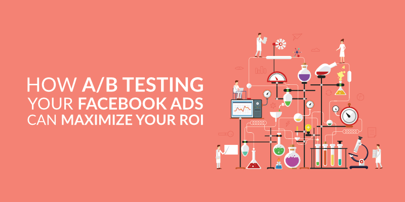 How A/B Testing Your Facebook Ads Can Maximize Your ROI