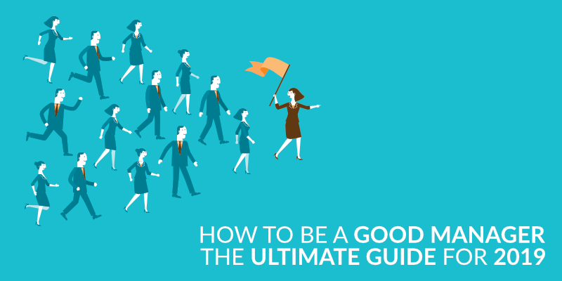 How to Be a Good Manager: The Ultimate Guide for 2019