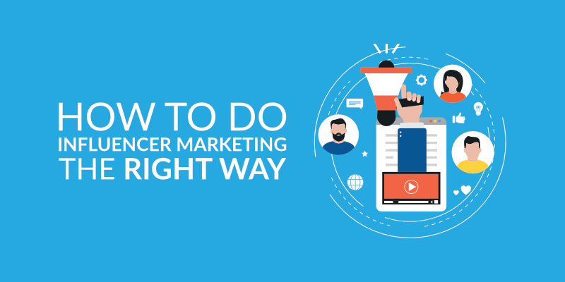 How To Do Influencer Marketing The Right Way