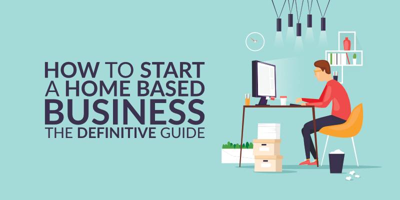 How to Start a Home Based Business: The Definitive Guide