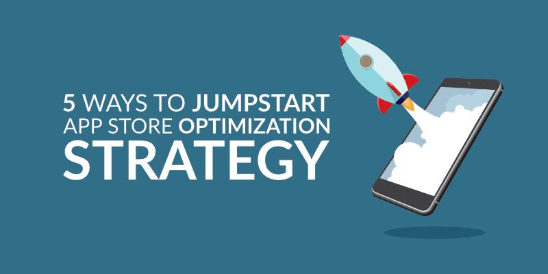 5 Ways to Jumpstart App Store Optimization Strategy