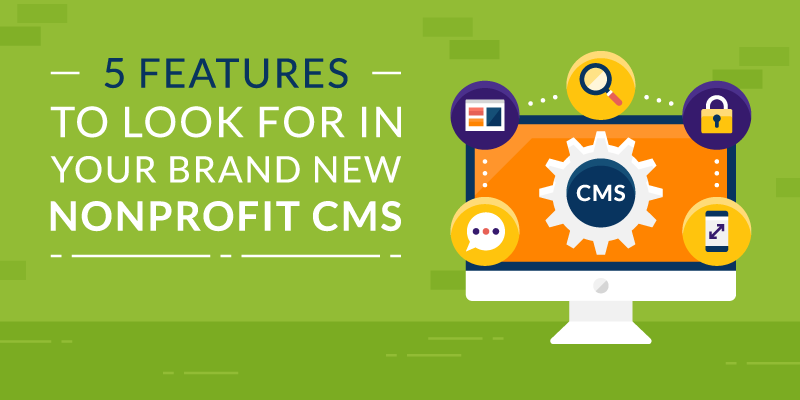 5 Features to Look for in Your Brand New Nonprofit CMS