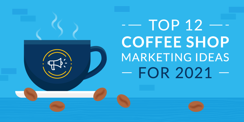 Top 12 Coffee Shop Marketing Ideas for 2021