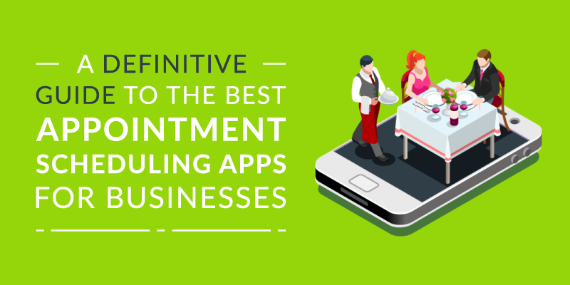 A Definitive Guide to the Best Appointment Scheduling Apps for Businesses