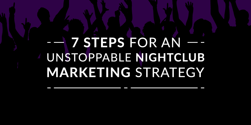 7 Steps for an Unstoppable Nightclub Marketing Strategy