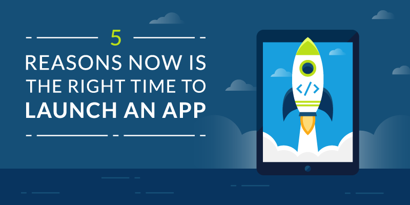 5 Reasons Now is the Right Time to Launch an App