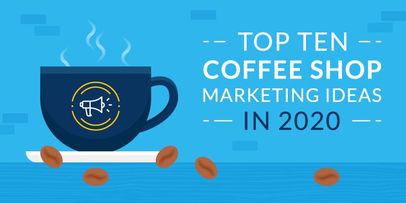 Top Ten Coffee Shop Marketing Ideas in 2020