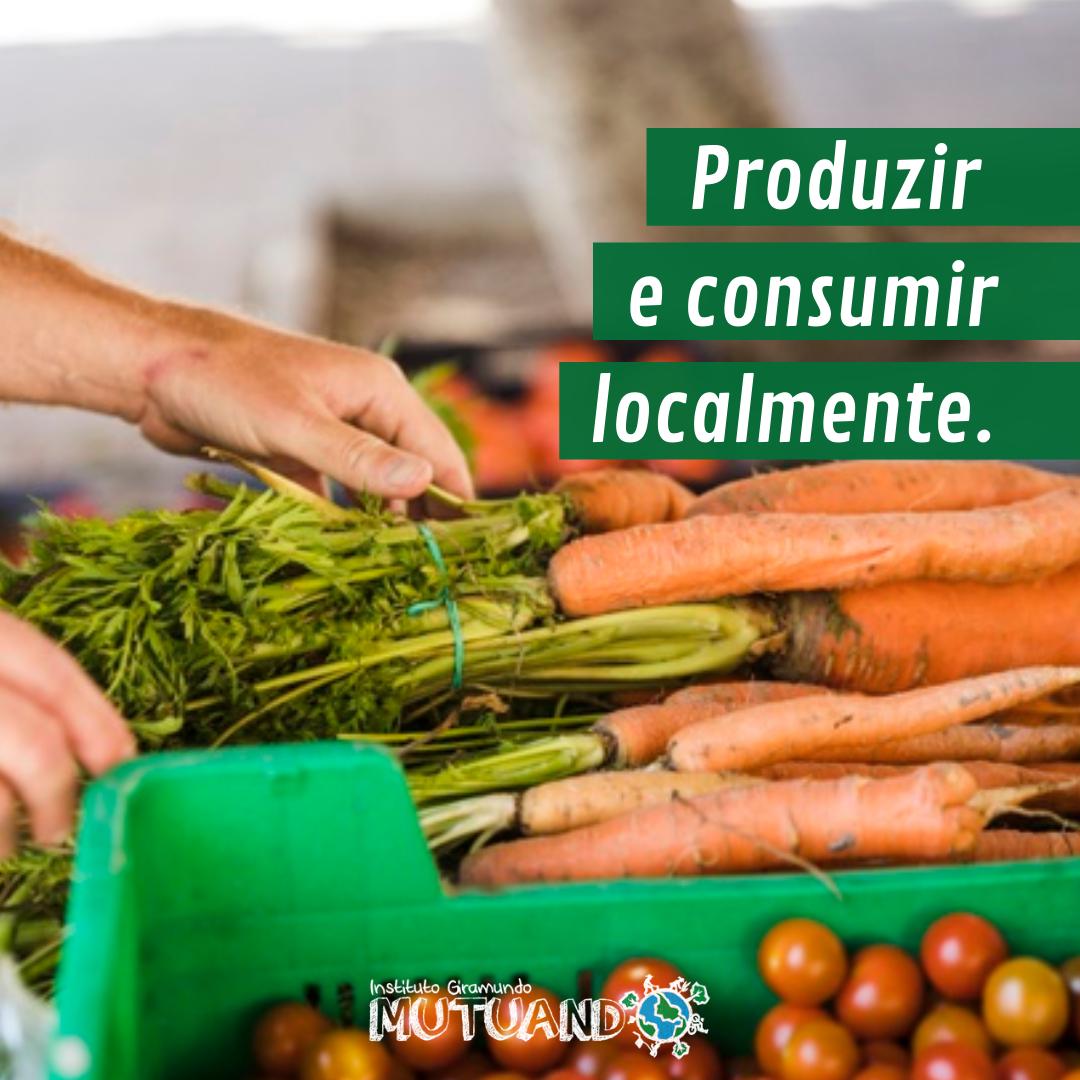 Produzir e consumir localmente.