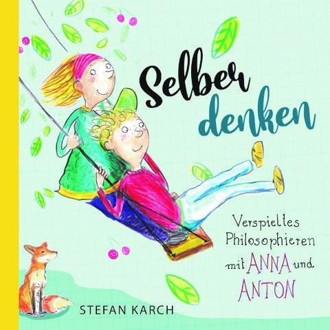 Kinderbuch 6 - 12 Jahre: Selber denken - Verspieltes Philosophieren mit Anna und Anton