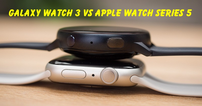 Galaxy Watch 3 và Apple Watch Series 5