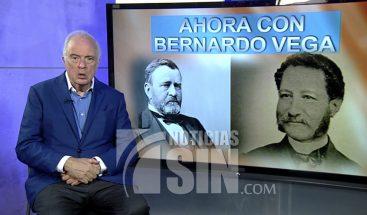 Ahora con Bernardo Vega: Los planes para anexar el país y arrendar a Samaná a los americanos