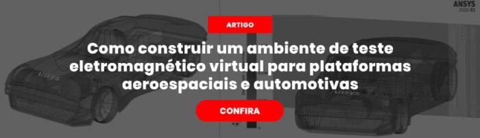 Acesse o artigo sobre Como construir um ambiente de teste eletromagnético virtual para plataformas aeroespaciais e automotivas