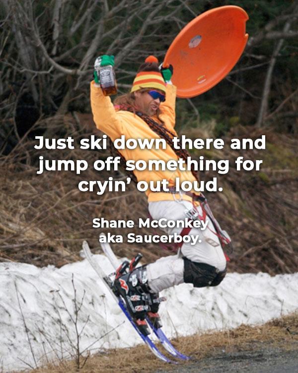 Ski down there and jump off something by Shane McConkey aka Saucerboy