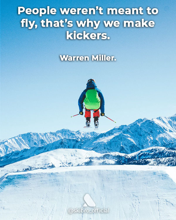 Ski quote from Warren Miller not meant to fly so make kickers