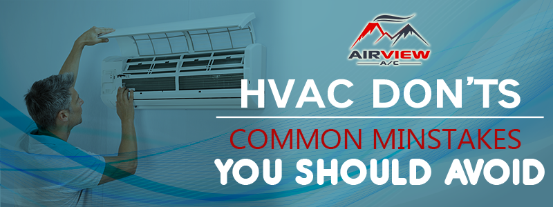 HVAC Don'ts: Common Mistakes You Should Avoid
