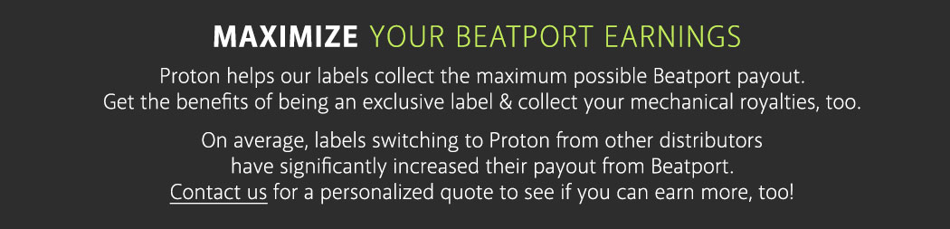 Maximize Your Beatport Earnings Proton helps our labels collect the maximum possible Beatport payout Get the benefits of being an exclusive label & collect your mechanical royalties too.  On average, labels switching to Proton from other distributors have significantly increased their payout from Beatport. Contact us for a personalized quote to see if you can earn more, too!