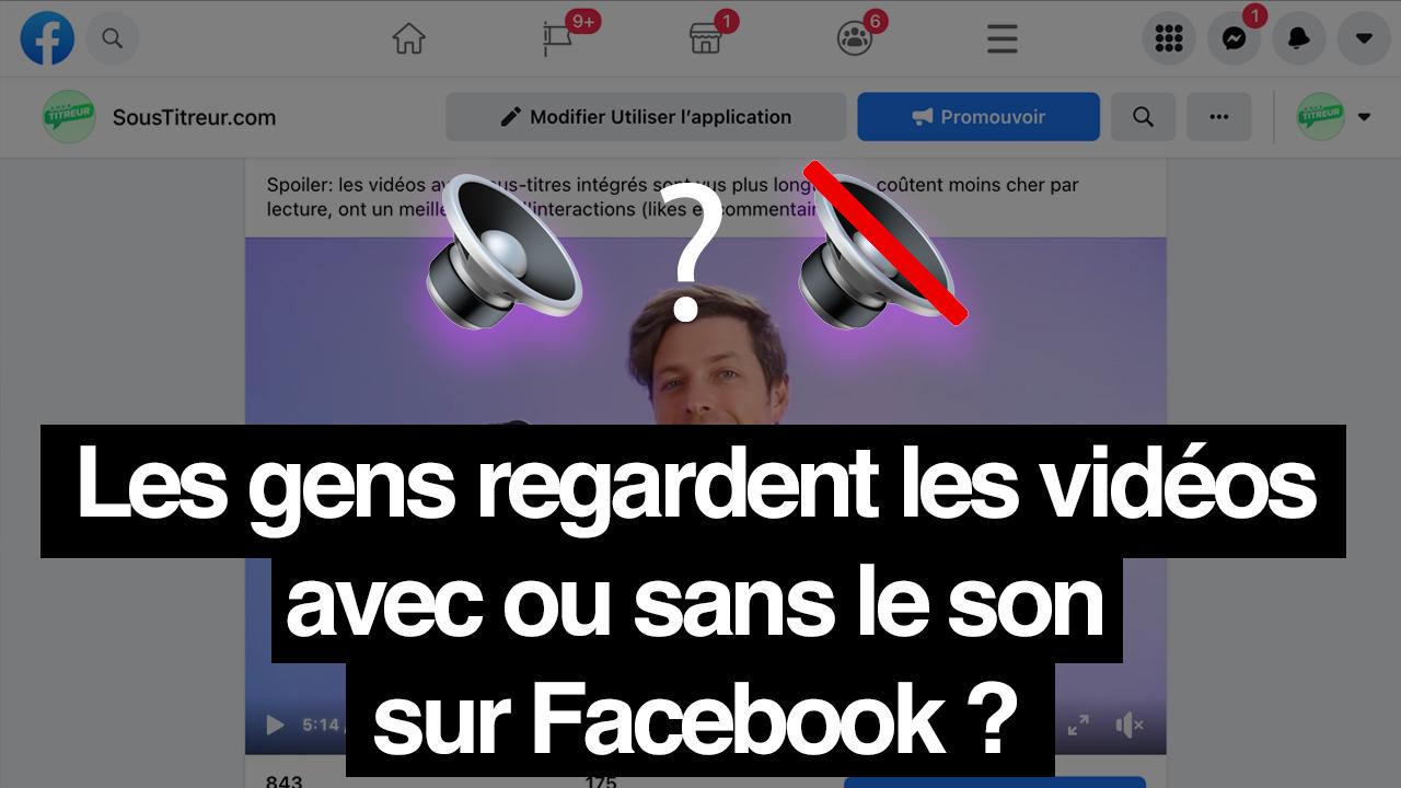 Est-ce que les gens regardent les vidéos avec ou sans le son sur Facebook ?