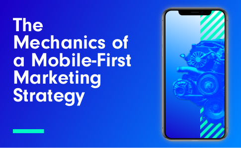 The Mechanics of a Mobile-First Marketing Strategy
