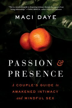 Passion and Presence: A Couple's Guide to Awakened Intimacy and Mindful Sex by Maci Daye